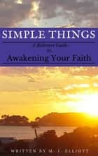 Simple Things: A Believer's Guide to Awakening Your Faith ebook by M. J. Elliott