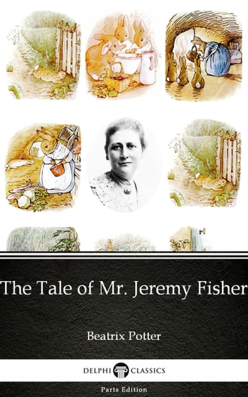 The Tale of Mr. Jeremy Fisher by Beatrix Potter - Delphi Classics (Illustrated) ebook by Beatrix Potter