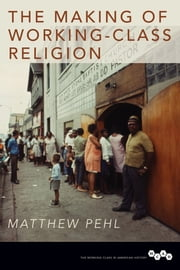 The Making of Working-Class Religion ebook by Matthew Pehl