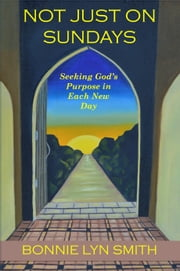 Not Just on Sundays: Seeking God's Purpose in Each New Day ebook by Bonnie Lyn Smith