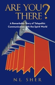 Are You There? - A Remarkable Story of Telepathic Communication with the Spirit World ebook by N.L. Sher