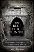 The Blue Ridge Tunnel: A Remarkable Engineering Feat in Antebellum Virginia ebook by Mary E. Lyons