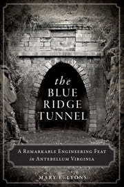 Blue Ridge Tunnel, The - A Remarkable Engineering Feat in Antebellum Virginia ebook by Mary E. Lyons
