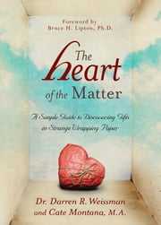 The Heart of the Matter - A Simple Guide to Discovering Gifts in Strange Wrapping Paper ebook by Dr. Darren R. Weissman,Cate Montana, M.A.