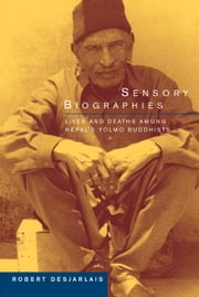 Sensory Biographies: Lives and Deaths among Nepal's Yolmo Buddhists ebook by Desjarlais, Robert R., Prof.