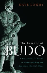 The Essence of Budo - A Practitioner's Guide to Understanding the Japanese Martial Ways ebook by Dave Lowry