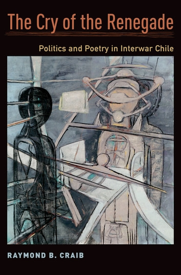 The Cry of the Renegade - Politics and Poetry in Interwar Chile ebook by Raymond B. Craib