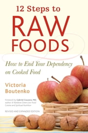 12 Steps to Raw Foods - How to End Your Dependency on Cooked Food ebook by Victoria Boutenko,Gabriel Cousens, M.D.