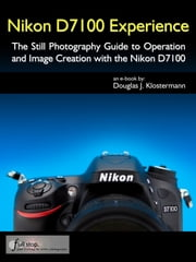 Nikon D7100 Experience - The Still Photography Guide to Operation and Image Creation with the Nikon D7100 ebook by Douglas Klostermann