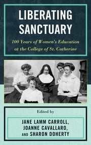 Liberating Sanctuary - 100 Years of Women's Education at the College of St. Catherine ebook by Jane Lamm Carroll,Joanne Cavallaro,Sharon Doherty
