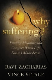 Why Suffering? - Finding Meaning and Comfort When Life Doesn't Make Sense ebook by Ravi Zacharias, Vince Vitale