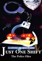 Just One Shift - The Police Files ebook by Catherine Marfino-Reiker