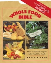 The Whole Food Bible - How to Select & Prepare Safe, Healthful Foods ebook by Christopher S. Kilham