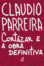 Cortázar e a obra definitiva ebook by Claudio Parreira