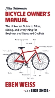The Ultimate Bicycle Owner's Manual - The Universal Guide to Bikes, Riding, and Everything for Beginner and Seasoned Cyclists ebook by Eben Weiss