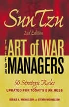 Sun Tzu - The Art of War for Managers - 50 Strategic Rules Updated for Today's Business ebook by Gerald A Michaelson, Steven W Michaelson