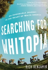 Searching for Whitopia - An Improbable Journey to the Heart of White America ebook by Rich Benjamin