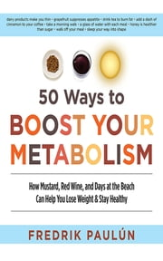 50 Ways to Boost Your Metabolism - How Mustard, Red Wine, and Days at the Beach Can Help You Lose Weight & Stay Healthy ebook by Fredrik Paulún