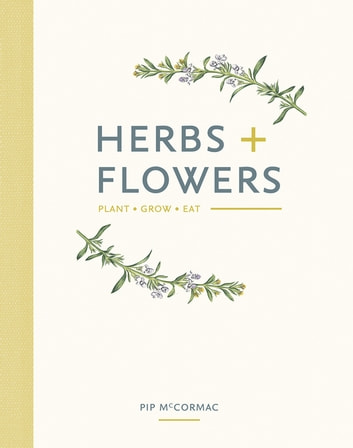 Herbs & Flowers - Plant, Grow, Eat ebook by McCormac,Pip
