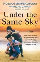 Under the Same Sky - From Iran to Australia, an unforgettable story of seeking refuge, being torn apart by government detention and freed by love ebook by Mojgan Shamsalipoor, James Knight, Milad Jafari
