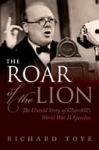 The Roar of the Lion: The Untold Story of Churchill's World War II Speeches ebook by Richard Toye