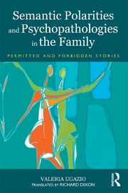 Semantic Polarities and Psychopathologies in the Family - Permitted and Forbidden Stories ebook by Valeria Ugazio