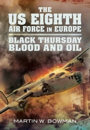 The US Eighth Air Force in Europe - Black Thursday Blood and Oil, Vol 2 ebook by Martin Bowman