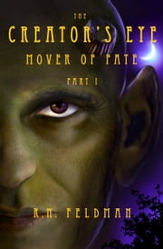 The Creator's Eye: Mover of Fate, Part I ebook by R.N. Feldman