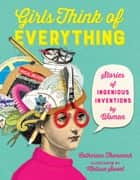 Girls Think of Everything - Stories of Ingenious Inventions by Women eBook by Catherine Thimmesh, Melissa Sweet