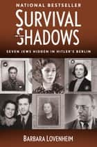 Survival in the Shadows - Seven Jews Hidden in Hitler's Berlin ebook by Barbara Lovenheim