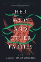 Her Body and Other Parties - Stories ebook by Carmen Maria Machado