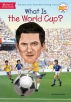 What Is the World Cup? ebook by Bonnie Bader, Who HQ, Stephen Marchesi