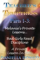 Teacher's Temptress Parts 1-3: Melanie's Private Lessons,Bad Girls Need Discipline, A Private Lesson In Sin.. ebook by Daniella Donati