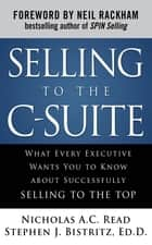 Selling to the C-Suite: What Every Executive Wants You to Know About Successfully Selling to the Top eBook by Nicholas A.C. Read, Dr. Stephen J. Bistritz