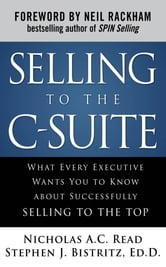 Selling to the C-Suite: What Every Executive Wants You to Know About Successfully Selling to the Top ebook by Nicholas A.C. Read,Dr. Stephen J. Bistritz