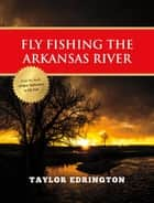 Fly Fishing the Arkansas River ebook by Taylor Edrington