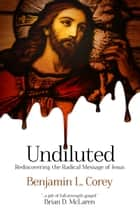 Undiluted - Rediscovering the Radical Message of Jesus ebook by Benjamin L. Corey