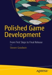 Polished Game Development - From First Steps to Final Release ebook by Steven Goodwin