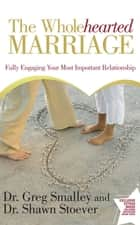 The Wholehearted Marriage - Fully Engaging Your Most Important Relationship ebook by Dr. Greg Smalley, Dr. Shawn Stoever