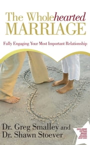 The Wholehearted Marriage - Fully Engaging Your Most Important Relationship ebook by Dr. Greg Smalley,Dr. Shawn Stoever