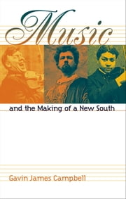Music and the Making of a New South ebook by Gavin James Campbell