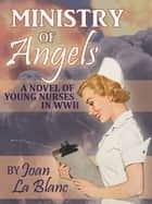 MINISTRY OF ANGELS - A Novel of Young Nurses in World War Two ebook by Joan La Blanc