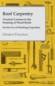 Roof Carpentry - Practical Lessons In The Framing Of Wood Roofs ebook by George Collings