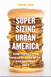 Supersizing Urban America - How Inner Cities Got Fast Food with Government Help ebook by Chin Jou