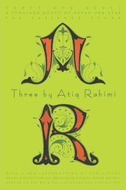 Three by Atiq Rahimi - Earth and Ashes, A Thousand Rooms of Dream and Fear, The Patience Stone ebook by Atiq Rahimi
