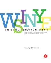 White Space is Not Your Enemy - A Beginner's Guide to Communicating Visually through Graphic, Web & Multimedia Design ebook by Kim Golombisky, Rebecca Hagen