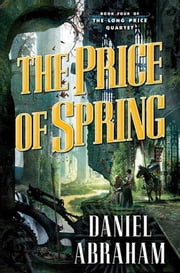 The Price of Spring - Book Four of The Long Price Quartet ebook by Daniel Abraham