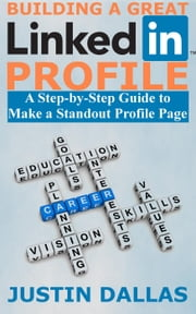 Building a Great LinkedIn Profile: A Step-by-Step Guide to Make a Standout Profile Page ebook by Justin Dallas