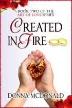 Created In Fire - Book Two of the Art Of Love Series ebook by Donna McDonald