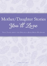 Mother/Daughter Stories You'll Love: True tales about the one-of-a-kind bond we share ebook by Colleen Sell